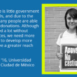 A quote from Marisa Morals '16, of the Universidad Iberoamericana Ciudad de Mexico. It reads: In Mexico, there is little government support for NGOs, and due to the economy, not many people are able to freely give us donations. Although we have achieved a lot without financial resources, we need more income in order to develop more projects and have a greater reach within Mexico.