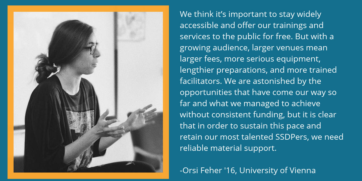 A quote from Orsi Fehér '16, the founder of SSDP Austria. It reads: We think it's important to stay widely accessible and offer our trainings and services to the public for free. But with a growing audience, larger venues mean larger fees, more serious equipment, lengthier preparations, and more trained facilitators. We are astonished by the opportunities that have come our way so far and what we managed to achieve without consistent funding, but it is clear that in order to sustain this pace and retain our most talented SSDPers, we need reliable material support.