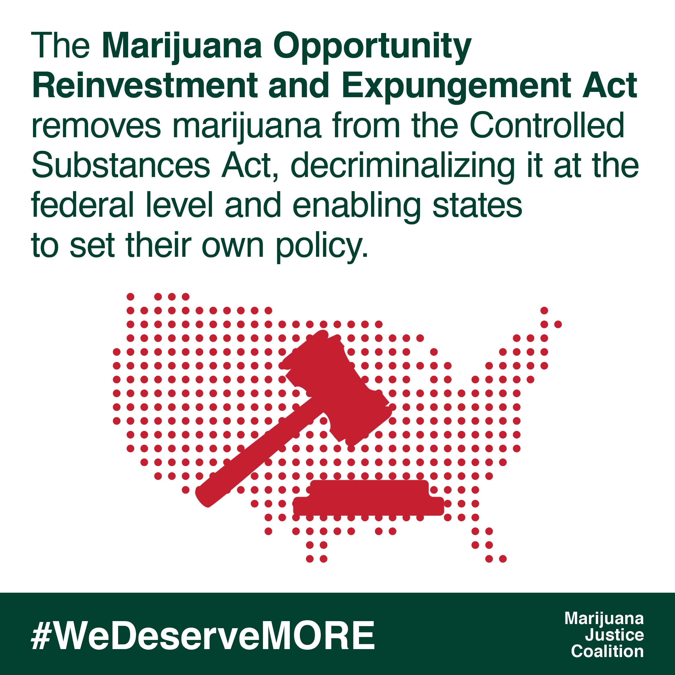 The Marijuana Opportunity Reinvestment and Expungement Act removes marijuana from the Controlled Substances Act, decriminalizing it at the federal level and enabling states to set their own policy.