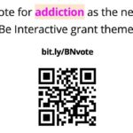 "Flyer reads ""Vote for 'addiction' as thenext Be Interactive grant theme!"" Centered is the link bit.ly/BNvote ; A QR code shows prominently at the bottom center of the flyer"