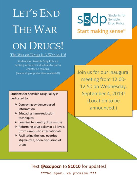 """Flyer announcing the first meeting of University of North Georgia Oconee SSDP chapter. """"Let's end the drug war"""" features prominently on the top left of the page, the """"SSDP Start Making Sense"""" logo is featured on the top right of the flyer. Below the Logo, the text reads """"join us for our inaugural meeting from 12:00 to 12:50 on Wednesday, September 4, 2019!"""" To the left of this text is another text which reads """"Students for Sensible Drug Policy is dedicated to conveying evidence-based information, educating harm reduction techniques, learning to identify drug misuse, reforming drug policy at all levels (from campus to international), and facilitating the long overdue stigma-free open discussion of drugs."""" At the bottom of the flyer it reads """"Text @ssdpocn to 81010 for updates. -No spam, we promise!-"""""""